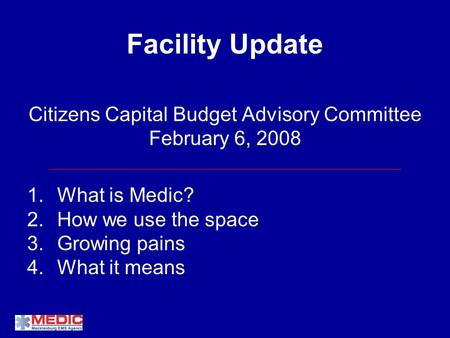 Facility Update Citizens Capital Budget Advisory Committee February 6, 2008 1.What is Medic? 2.How we use the space 3.Growing pains 4.What it means.