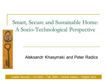 Usable Security – CS 6204 – Fall, 2009 – Dennis Kafura – Virginia Tech Smart, Secure and Sustainable Home: A Socio-Technological Perspective Aleksandr.