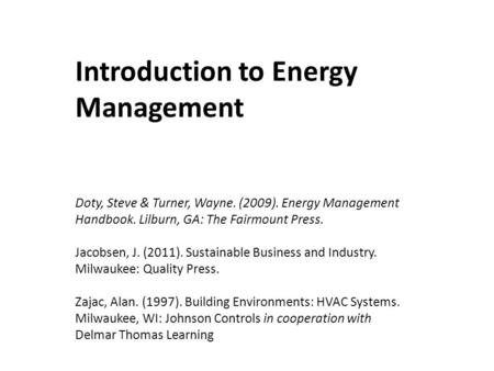 Introduction to Energy Management Doty, Steve & Turner, Wayne. (2009). Energy Management Handbook. Lilburn, GA: The Fairmount Press. Jacobsen, J. (2011).