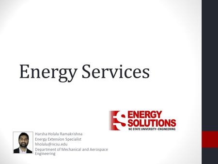 Energy Services Harsha Holalu Ramakrishna Energy Extension Specialist Department of Mechanical and Aerospace Engineering.