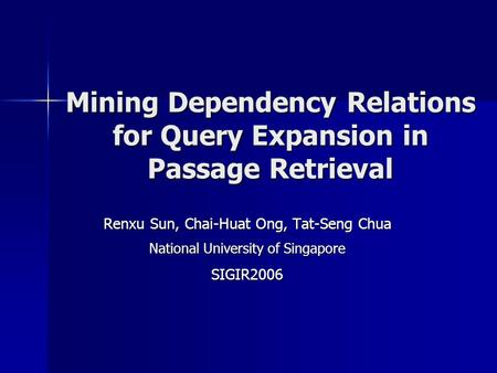 Mining Dependency Relations for Query Expansion in Passage Retrieval Renxu Sun, Chai-Huat Ong, Tat-Seng Chua National University of Singapore SIGIR2006.