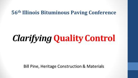Clarifying Quality Control Bill Pine, Heritage Construction & Materials 56 th Illinois Bituminous Paving Conference.