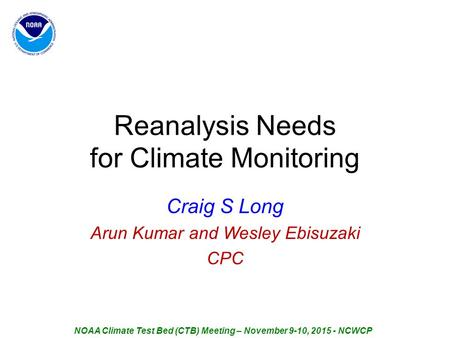 Reanalysis Needs for Climate Monitoring Craig S Long Arun Kumar and Wesley Ebisuzaki CPC NOAA Climate Test Bed (CTB) Meeting – November 9-10, 2015 - NCWCP.