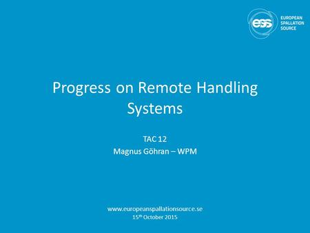 Progress on Remote Handling Systems TAC 12 Magnus Göhran – WPM www.europeanspallationsource.se 15 th October 2015.