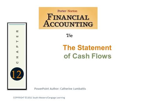 12 7/e PowerPoint Author: Catherine Lumbattis COPYRIGHT © 2011 South-Western/Cengage Learning The Statement of Cash Flows.