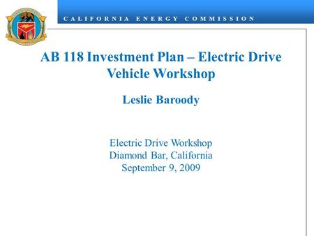 C A L I F O R N I A E N E R G Y C O M M I S S I O N AB 118 Investment Plan – Electric Drive Vehicle Workshop Leslie Baroody Electric Drive Workshop Diamond.