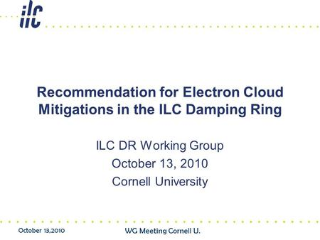 October 13,2010 WG Meeting Cornell U. Recommendation for Electron Cloud Mitigations in the ILC Damping Ring ILC DR Working Group October 13, 2010 Cornell.