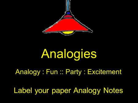 Analogies Analogy : Fun :: Party : Excitement Label your paper Analogy Notes.