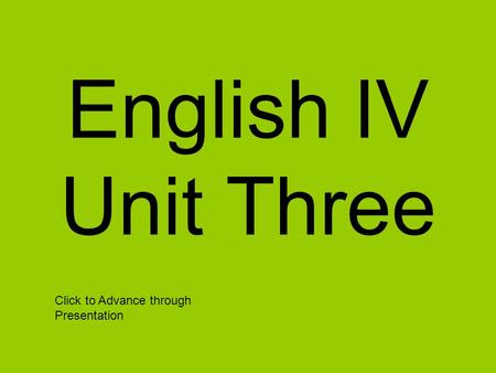 English IV Unit Three Click to Advance through Presentation.