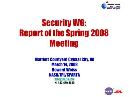 Security WG: Report of the Spring 2008 Meeting Marriott Courtyard Crystal City, VA March 14, 2008 Howard Weiss NASA/JPL/SPARTA +1-443-430-8089.