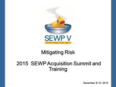 Mitigating Risk 2015 SEWP Acquisition Summit and Training 1 December 8-10, 2015.