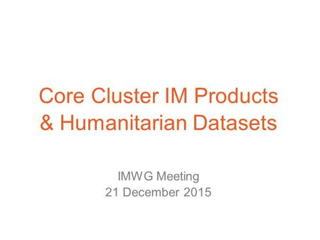 Core Cluster IM Products & Humanitarian Datasets IMWG Meeting 21 December 2015.