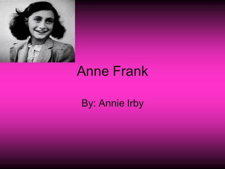Anne Frank By: Annie Irby. About Anne Frank Anne Frank wrote a diary about what happened during the holocaust while in hiding. She was born on June 12,
