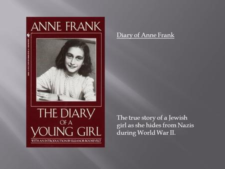 Diary of Anne Frank The true story of a Jewish girl as she hides from Nazis during World War II.