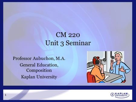 CM 220 Unit 3 Seminar Professor Aubuchon, M.A. General Education, Composition Kaplan University 1.