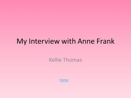 My Interview with Anne Frank Kellie Thomas Home. Anne Frank Anne Frank was one of the million Jewish children who died in the Holocaust. She lived in.