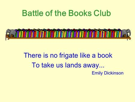 Battle of the Books Club There is no frigate like a book To take us lands away... Emily Dickinson.