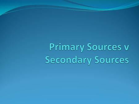 What are Primary Sources? A primary source is a document or physical object which was written or created during the time under study. These sources were.
