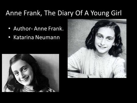 Anne Frank, The Diary Of A Young Girl Author- Anne Frank. Katarina Neumann.