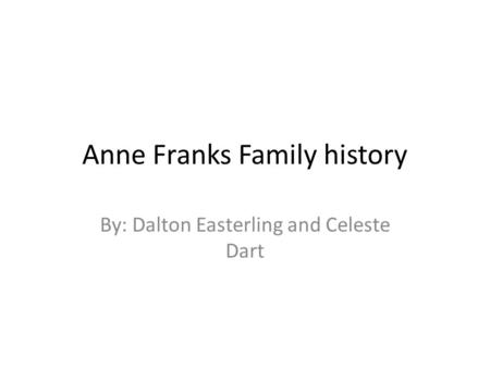 Anne Franks Family history By: Dalton Easterling and Celeste Dart.