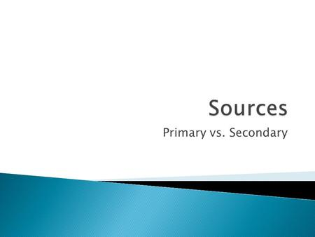 Primary vs. Secondary.  What is a source?  What are the different types of sources?  Are all sources created equal? Why?