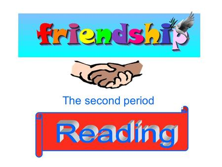 The second period. Discussion: 1.Why do you need friends? Make a list of reasons why friends are important to you. 2. Does a friend always have to be.