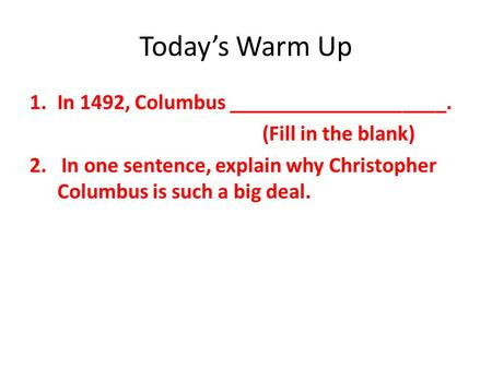 Today's Warm Up 1.In 1492, Columbus ____________________. (Fill in the blank) 2. In one sentence, explain why Christopher Columbus is such a big deal.