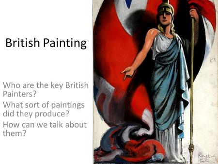 British Painting Who are the key British Painters? What sort of paintings did they produce? How can we talk about them?