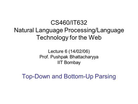CS460/IT632 Natural Language Processing/Language Technology for the Web Lecture 6 (14/02/06) Prof. Pushpak Bhattacharyya IIT Bombay Top-Down and Bottom-Up.