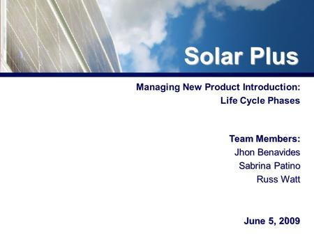 1 Managing New Product Introduction: Life Cycle Phases Team Members: Jhon Benavides Sabrina Patino Russ Watt June 5, 2009 Solar Plus.