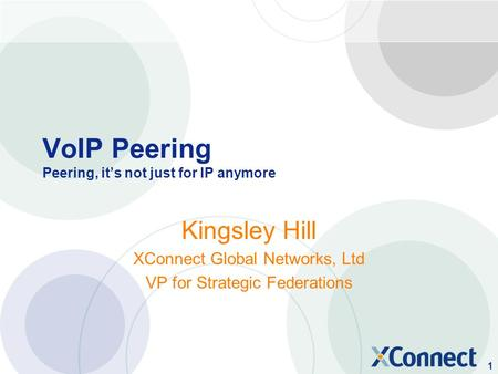 1 VoIP Peering Peering, it's not just for IP anymore Kingsley Hill XConnect Global Networks, Ltd VP for Strategic Federations.