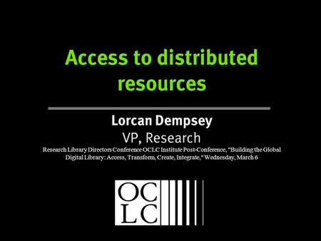 Access to distributed resources Lorcan Dempsey VP, Research Research Library Directors Conference OCLC Institute Post-Conference, Building the Global.
