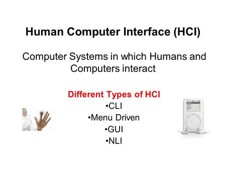 Human Computer Interface (HCI) Computer Systems in which Humans and Computers interact Different Types of HCI CLI Menu Driven GUI NLI.