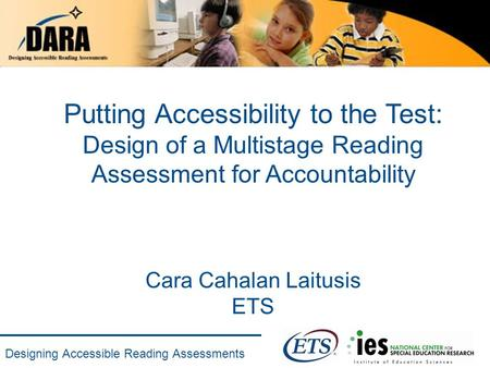 Designing Accessible Reading Assessments Putting Accessibility to the Test: Design of a Multistage Reading Assessment for Accountability Cara Cahalan Laitusis.