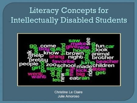 Literacy Concepts for Intellectually Disabled Students Christine Le Claire Julie Amoroso.