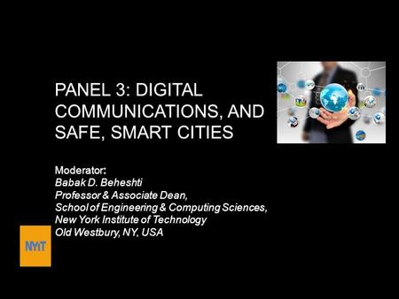 PANEL 3: DIGITAL COMMUNICATIONS, AND SAFE, SMART CITIES Moderator: Babak D. Beheshti Professor & Associate Dean, School of Engineering & <strong>Computing</strong> <strong>Sciences</strong>,