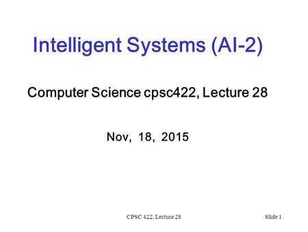 CPSC 422, Lecture 28Slide 1 Intelligent Systems (AI-2) Computer Science cpsc422, Lecture 28 Nov, 18, 2015.