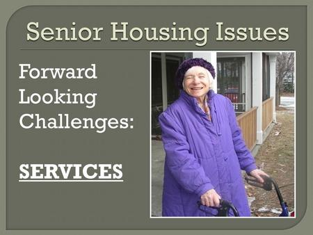 Forward Looking Challenges: SERVICES. It's all about the Residents * Disabled: Identified through SSDI income reporting or self report at move in. of.