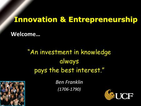 "Welcome… ""An investment in knowledge always pays the best interest."" Ben Franklin (1706-1790) Innovation & Entrepreneurship."