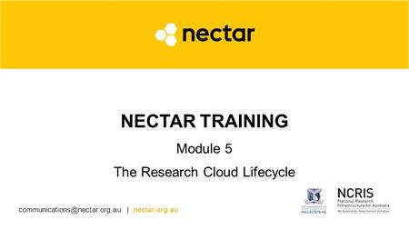 | nectar.org.au NECTAR TRAINING Module 5 The Research Cloud Lifecycle.