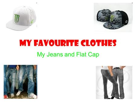 MY FAVOURITE CLOTHES My Jeans and Flat Cap. Jeans Jeans are made in many different styles to suit your style. For example, ripped jeans, normal jeans,