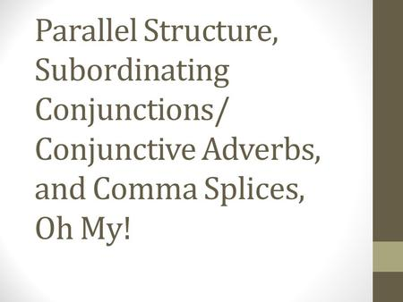 Parallel Structure, Subordinating Conjunctions/ Conjunctive Adverbs, and Comma Splices, Oh My!