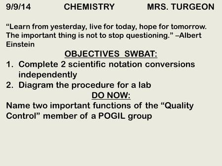 "9/9/14 CHEMISTRY MRS. TURGEON ""Learn from yesterday, live for today, hope for tomorrow. The important thing is not to stop questioning."" –Albert Einstein."