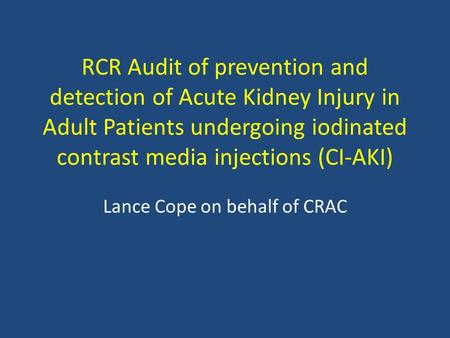 RCR Audit of prevention and detection of Acute Kidney Injury in Adult Patients undergoing iodinated contrast media injections (CI-AKI) Lance Cope on behalf.
