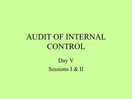 AUDIT OF INTERNAL CONTROL Day V Sessions I & II. Session Overview Periodical audit of existence of internal control in order to examine its effectiveness.