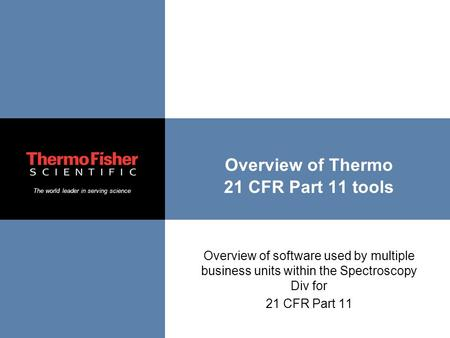 The world leader in serving science Overview of Thermo 21 CFR Part 11 tools Overview of software used by multiple business units within the Spectroscopy.