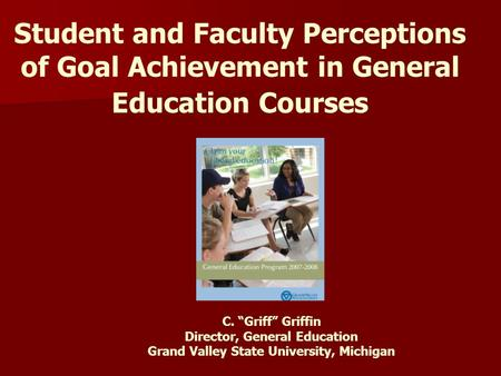 "Student and Faculty Perceptions of Goal Achievement in General Education Courses C. ""Griff"" Griffin Director, General Education Grand Valley State University,"