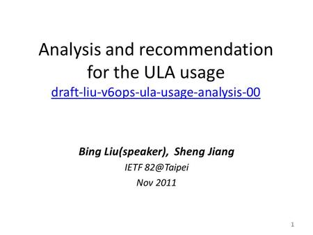 Analysis and recommendation for the ULA usage draft-liu-v6ops-ula-usage-analysis-00 draft-liu-v6ops-ula-usage-analysis-00 Bing Liu(speaker), Sheng Jiang.