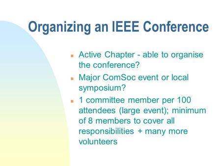Organizing an IEEE Conference n Active Chapter - able to organise the conference? n Major ComSoc event or local symposium? n 1 committee member per 100.