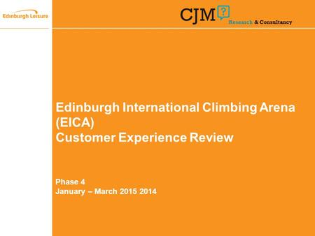 Edinburgh International Climbing Arena (EICA) Customer Experience Review Phase 4 January – March 2015 2014 Research & Consultancy.